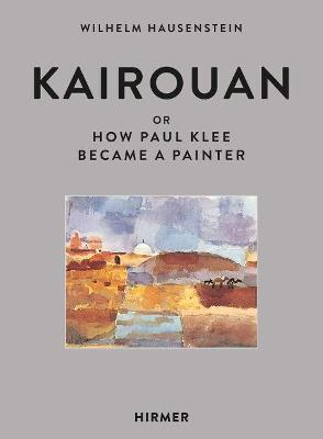 Kairouan: Or How Paul Klee Became a Painter by Wilhelm Hunstein