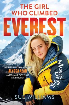 Girl Who Climbed Everest: The Inspirational Story Of AlyssaAzar, Australia's Youngest Adventurer by Sue Williams