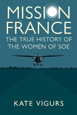 Mission France: The True History of the Women of SOE by Kate Vigurs