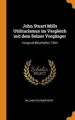 John Stuart Mills Utilitarismus Im Vergleich Mit Dem Seiner Vorganger: Inaugural-Dissertation, Tubin by William Falconer Boyd