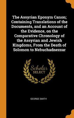 The Assyrian Eponym Canon; Containing Translations of the Documents, and an Account of the Evidence, on the Comparative Chronology of the Assyrian and Jewish Kingdoms, from the Death of Solomon to Nebuchadnezzar by George Smith