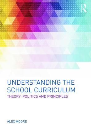 Understanding the School Curriculum: Theory, politics and principles by Alex Moore