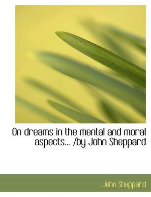 On Dreams in the Mental and Moral Aspects... /By John Sheppard by John Sheppard