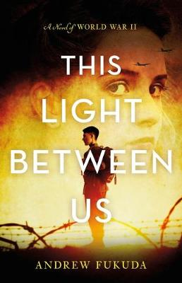 This Light Between Us: A Novel of World War II by Andrew Fukuda