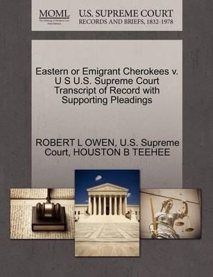 Eastern or Emigrant Cherokees V. U S U.S. Supreme Court Transcript of Record with Supporting Pleadings by Robert L Owen