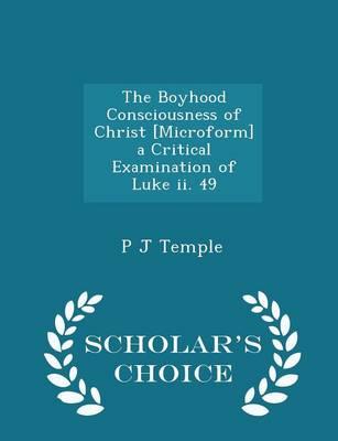 The Boyhood Consciousness of Christ [Microform] a Critical Examination of Luke II. 49 - Scholar's Choice Edition by P J Temple