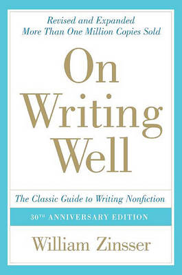 On Writing Well: The Classic Guide to Writing Nonfiction by William Zinsser