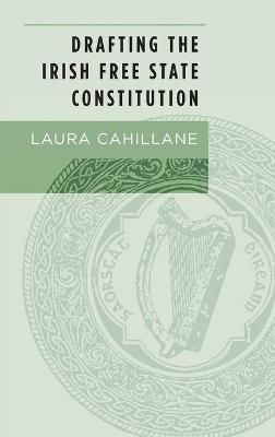 Drafting the Irish Free State Constitution by Laura Cahillane
