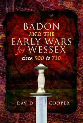 Badon and the Early Wars for Wessex, circa 500 to 710 by David Cooper