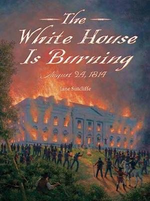 White House Is Burning: August 24, 1814 by Jane Sutcliffe