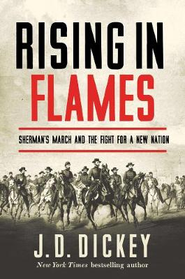 Rising in Flames - Sherman`s March and the Fight for a New Nation by J. D. Dickey