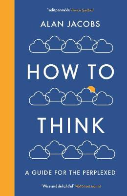 How To Think: A Guide for the Perplexed by Alan Jacobs