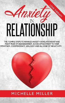 Anxiety in Relationship: The 7 Simple Steps To Manage Your Anxiety In Relationship And Fight Fear Of Abandonment. Avoid Attachment To Your Partner, Codependency, jealousy and all kind of negativity. by Michelle Miller