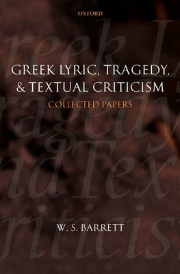 Greek Lyric, Tragedy, and Textual Criticism: Collected Papers by W.S. Barrett