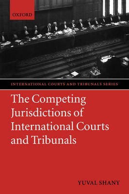 Competing Jurisdictions of International Courts and Tribunals by Yuval Shany