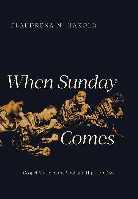 When Sunday Comes: Gospel Music in the Soul and Hip-Hop Eras by Claudrena N. Harold