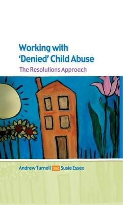 Working with Denied Child Abuse: The Resolutions Approach by Andrew Turnell