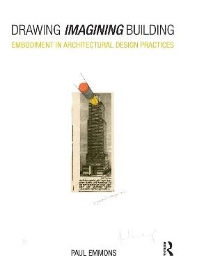 Drawing Imagining Building: Embodiment in Architectural Design Practices by Paul Emmons