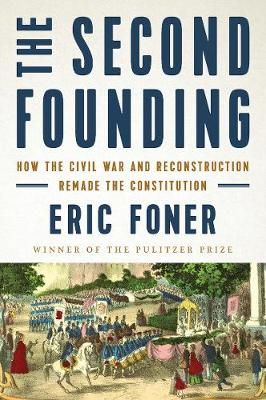 The Second Founding: How the Civil War and Reconstruction Remade the Constitution by Eric Foner
