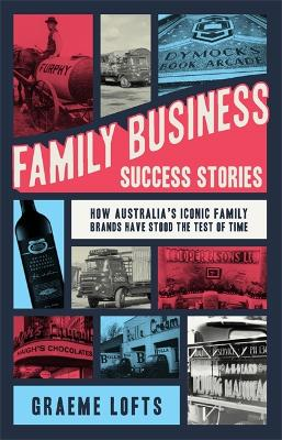 Family Business Success Stories: How Australia's Iconic Family Brands Have Stood the Test of Time by Graeme Lofts