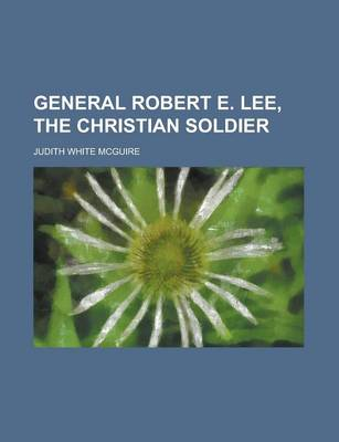 General Robert E. Lee, the Christian Soldier by Judith White McGuire