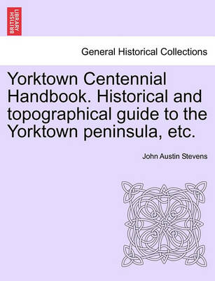 Yorktown Centennial Handbook. Historical and Topographical Guide to the Yorktown Peninsula, Etc. by John Austin Stevens, Jr.