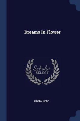 Dreams in Flower by Louise Mack