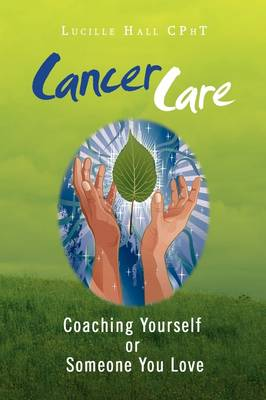 Cancer Care: Coaching Yourself or Someone You Love by Lucille Hall