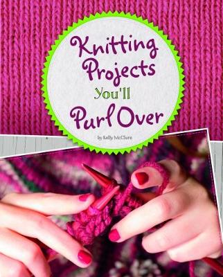 Knitting Projects You'll Purl Over by Kelly McClure