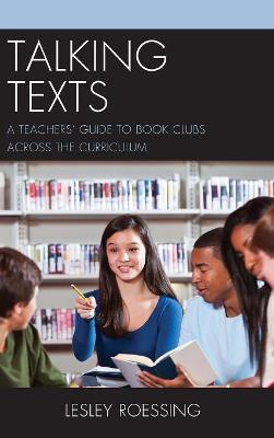 Talking Texts: A Teachers' Guide to Book Clubs across the Curriculum by Lesley Roessing