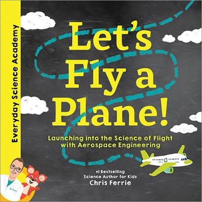 Let's Fly a Plane!: Launching into the Science of Flight with Aerospace Engineering by Chris Ferrie