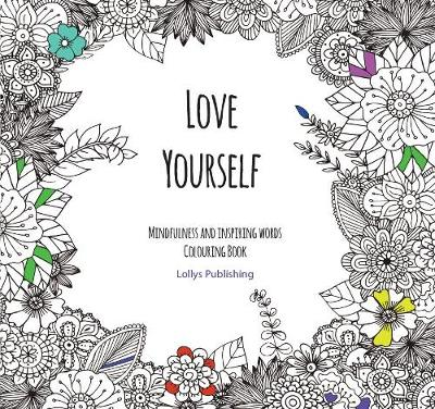 Love Yourself: Mindfulness and inspiring words Colouring Book to help you through difficult times, grief and anxiety by Lollys Publishing