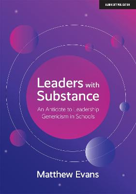 Leaders With Substance: An Antidote to Leadership Genericism in Schools by Matthew Evans