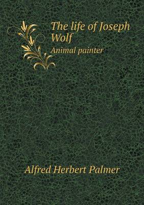 The Life of Joseph Wolf Animal Painter by Alfred Herbert Palmer