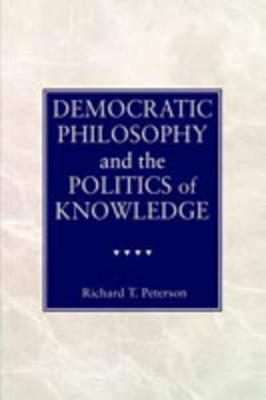 Democratic Philosophy and the Politics of Knowledge by Richard T. Peterson
