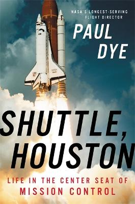 Shuttle, Houston: My Life in the Center Seat of Mission Control by Paul Dye