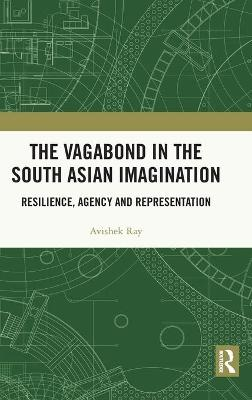 The Vagabond in the South Asian Imagination: Resilience, Agency and Representation book