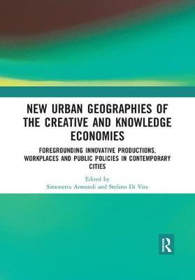 New Urban Geographies of the Creative and Knowledge Economies: Foregrounding Innovative Productions, Workplaces and Public Policies in Contemporary Cities by Simonetta Armondi