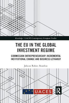 The EU in the Global Investment Regime: Commission Entrepreneurship, Incremental Institutional Change and Business Lethargy by Johann Robert Basedow