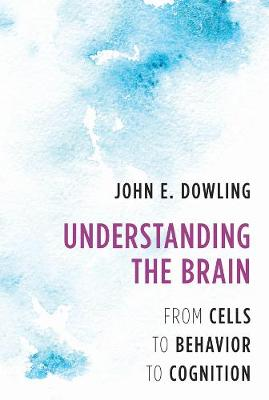 Understanding the Brain: From Cells to Behavior to Cognition by John E. Dowling