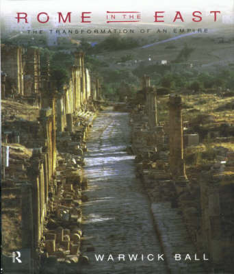 Rome in the East: The Transformation of an Empire by Warwick Ball