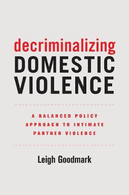 Decriminalizing Domestic Violence: A Balanced Policy Approach to Intimate Partner Violence by Leigh Goodmark