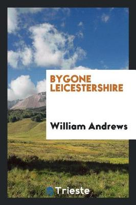 Bygone Leicestershire by William Andrews