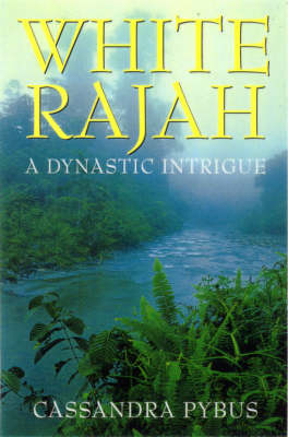 White Rajah: a Dynastic Intrigue: A Dynastic Intrigue by Cassandra Pybus