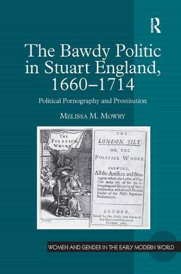 The Bawdy Politic in Stuart England, 1660-1714 by Melissa M. Mowry