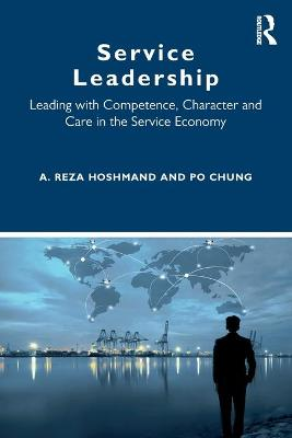Service Leadership: Leading with Competence, Character and Care in the Service Economy by A. Reza Hoshmand