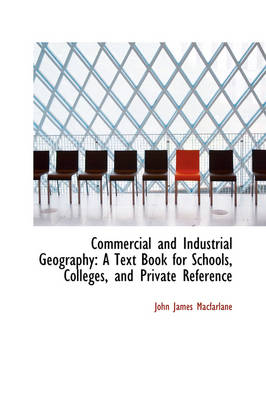Commercial and Industrial Geography: A Text Book for Schools, Colleges, and Private Reference by John James MacFarlane