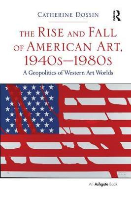 The Rise and Fall of American Art, 1940s-1980s by Catherine Dossin