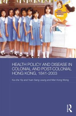 Health Policy and Disease in Colonial and Post-Colonial Hong Kong, 1841-2003 by Ka-Che Yip