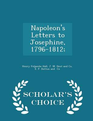 Napoleon's Letters to Josephine, 1796-1812; - Scholar's Choice Edition by Henry Foljambe Hall